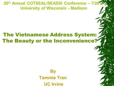 By Tammie Tran UC Irvine 20 th Annual COTSEAL/SEASSI Conference – 7/2010 University of Wisconsin - Madison The Vietnamese Address System: The Beauty or.