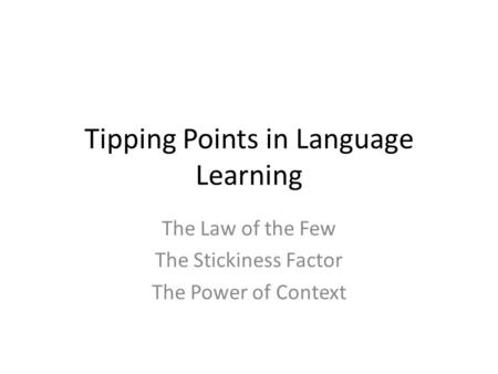 Tipping Points in Language Learning The Law of the Few The Stickiness Factor The Power of Context.
