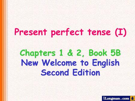 Chapters 1 & 2, Book 5B New Welcome to English Second Edition Present perfect tense (I)