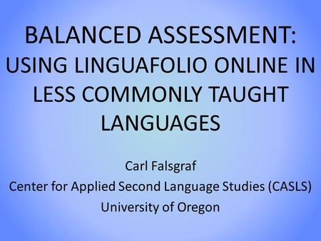 BALANCED ASSESSMENT: USING LINGUAFOLIO ONLINE IN LESS COMMONLY TAUGHT LANGUAGES Carl Falsgraf Center for Applied Second Language Studies (CASLS) University.