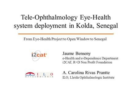 Tele-Ophthalmology Eye-Health system deployment in Kolda, Senegal Jaume Benseny e-Health and e-Dependence Department i2CAT, R+D Non Profit Foundation A.