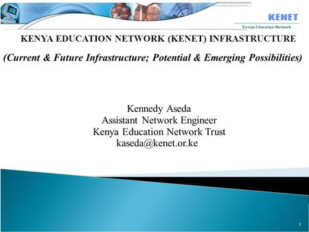 1 Kenya Education Network KENYA EDUCATION NETWORK (KENET) INFRASTRUCTURE (Current & Future Infrastructure; Potential & Emerging Possibilities) Kennedy.