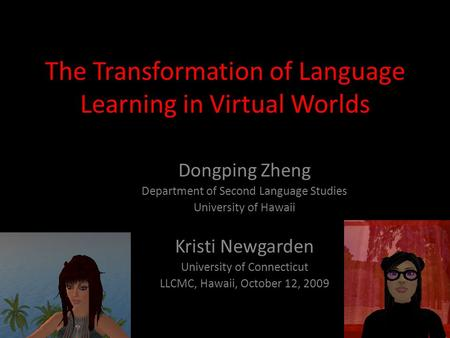 The Transformation of Language Learning in Virtual Worlds Dongping Zheng Department of Second Language Studies University of Hawaii Kristi Newgarden University.