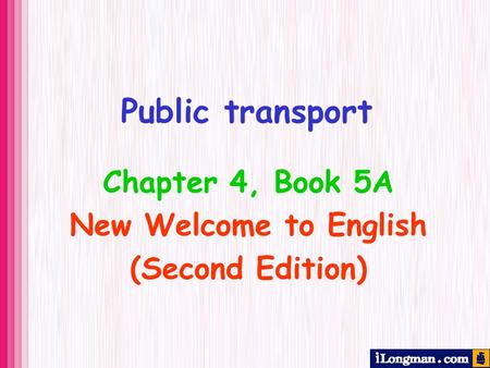 Public transport Chapter 4, Book 5A New Welcome to English (Second Edition)