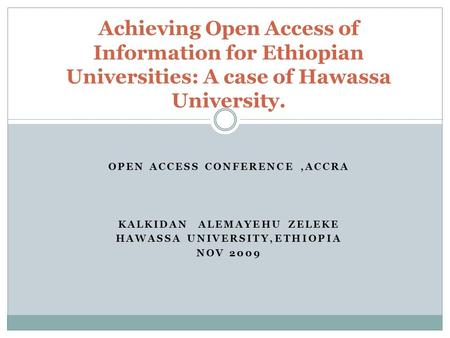 OPEN ACCESS CONFERENCE,ACCRA KALKIDAN ALEMAYEHU ZELEKE HAWASSA UNIVERSITY,ETHIOPIA NOV 2009 Achieving Open Access of Information for Ethiopian Universities: