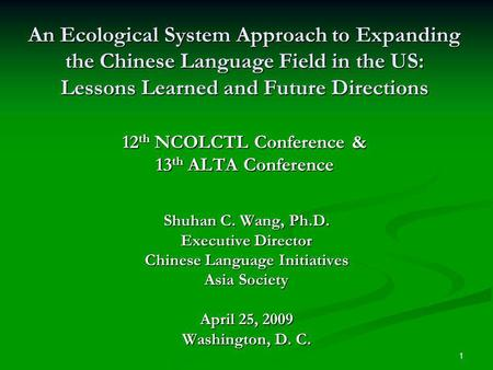 1 An Ecological System Approach to Expanding the Chinese Language Field in the US: Lessons Learned and Future Directions 12 th NCOLCTL Conference & 13.