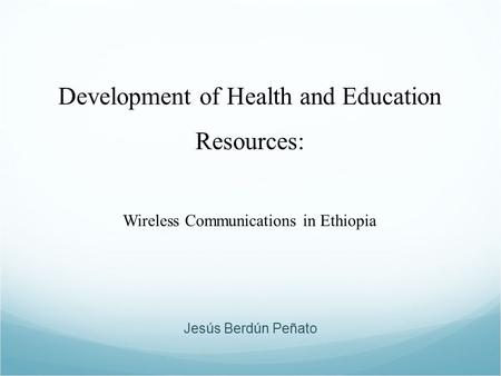 Development of Health and Education Resources: Wireless Communications in Ethiopia Jesús Berdún Peñato.