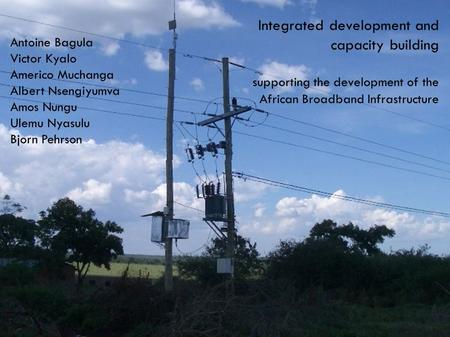 Integrated development and capacity building supporting the development of the African Broadband Infrastructure Antoine Bagula Victor Kyalo Americo Muchanga.