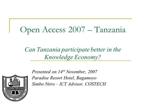 Open Access 2007 – Tanzania Can Tanzania participate better in the Knowledge Economy? Presented on 14 th November, 2007 Paradise Resort Hotel, Bagamoyo.
