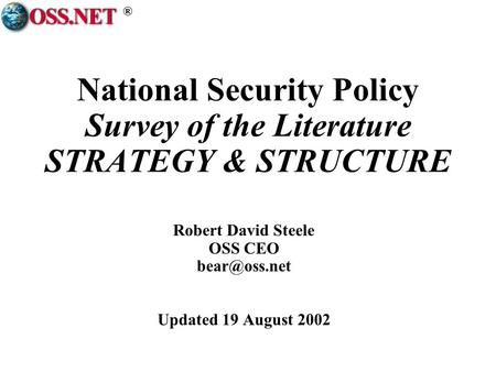 ® National Security Policy Survey of the Literature STRATEGY & STRUCTURE Robert David Steele OSS CEO Updated 19 August 2002.