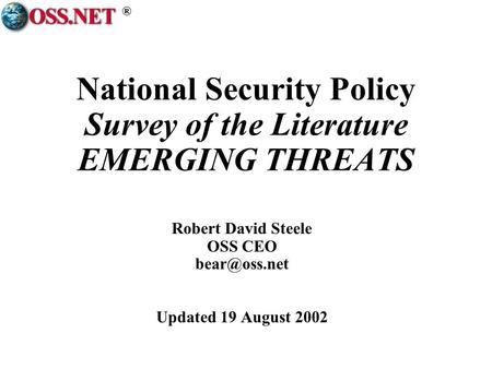 ® National Security Policy Survey of the Literature EMERGING THREATS Robert David Steele OSS CEO Updated 19 August 2002.