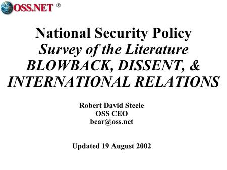 ® National Security Policy Survey of the Literature BLOWBACK, DISSENT, & INTERNATIONAL RELATIONS Robert David Steele OSS CEO Updated 19 August.