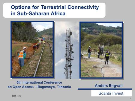 Scanbi Invest 1 2007-11-14 Anders Engvall Options for Terrestrial Connectivity in Sub-Saharan Africa 5th International Conference on Open Access – Bagamoyo,