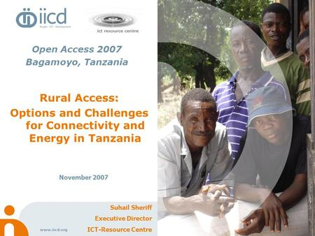 Www.iicd.org Rural Access: Options and Challenges for Connectivity and Energy in Tanzania November 2007 Suhail Sheriff Executive Director ICT-Resource.
