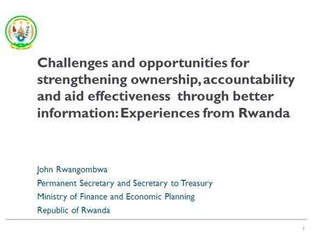 1 John Rwangombwa Permanent Secretary and Secretary to Treasury Ministry of Finance and Economic Planning Republic of Rwanda 1 Challenges and opportunities.