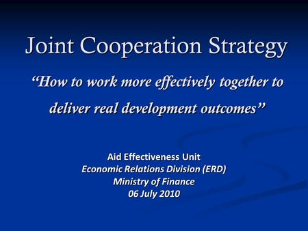 Joint Cooperation Strategy How to work more effectively together to deliver real development outcomes Aid Effectiveness Unit Economic Relations Division.