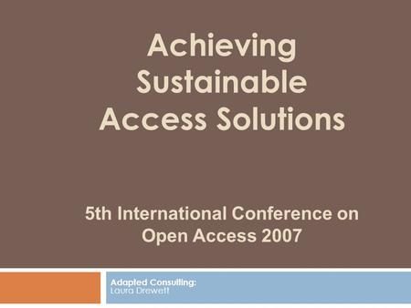 Achieving Sustainable Access Solutions 5th International Conference on Open Access 2007 Adapted Consulting: Laura Drewett.