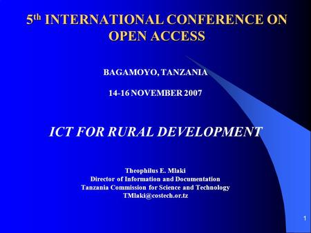 1 5 th INTERNATIONAL CONFERENCE ON OPEN ACCESS BAGAMOYO, TANZANIA 14-16 NOVEMBER 2007 ICT FOR RURAL DEVELOPMENT Theophilus E. Mlaki Director of Information.