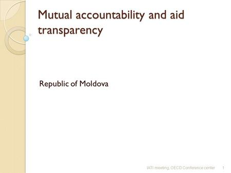 Mutual accountability and aid transparency Mutual accountability and aid transparency Republic of Moldova 1IATI meeting, OECD Conference center.