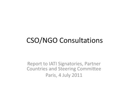 CSO/NGO Consultations Report to IATI Signatories, Partner Countries and Steering Committee Paris, 4 July 2011.
