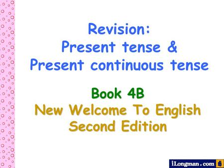 Revision: Present tense & Present continuous tense Book 4B New Welcome To English Second Edition.