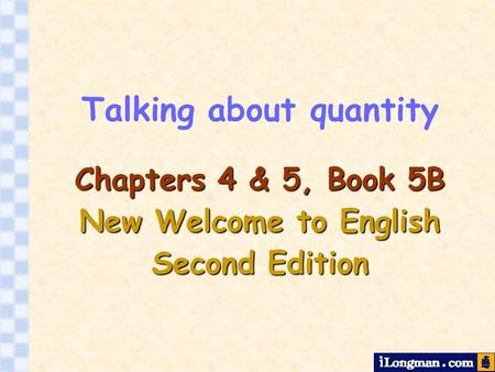 Talking about quantity Chapters 4 & 5, Book 5B New Welcome to English Second Edition.