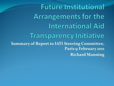 Summary of Report to IATI Steering Committee, Paris 9 February 2011 Richard Manning.