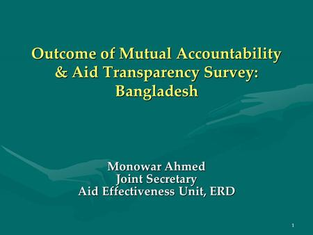 1 Outcome of Mutual Accountability & Aid Transparency Survey: Bangladesh Monowar Ahmed Joint Secretary Aid Effectiveness Unit, ERD.