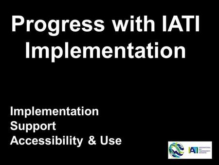Progress with IATI Implementation Implementation Support Accessibility & Use.