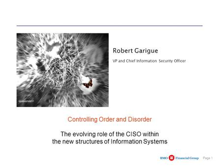 Page 1 Robert Garigue VP and Chief Information Security Officer Controlling Order and Disorder The evolving role of the CISO within the new structures.