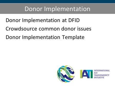 Donor Implementation Donor Implementation at DFID Crowdsource common donor issues Donor Implementation Template.