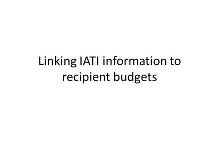 Linking IATI information to recipient budgets. Why? Alignment of donors with government activities Division of labour between all actors Evaluation and.