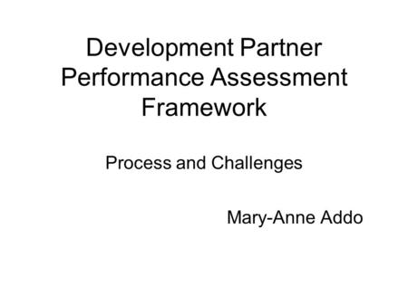 Development Partner Performance Assessment Framework Process and Challenges Mary-Anne Addo.