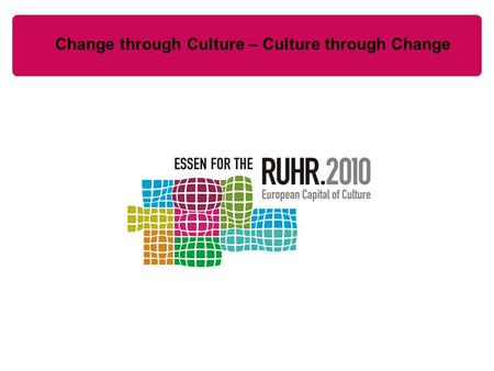 Change through Culture – Culture through Change. Balance All in all 11 million visitors in 2010 Thereof 15 % from abroad 5.500 events were held in the.