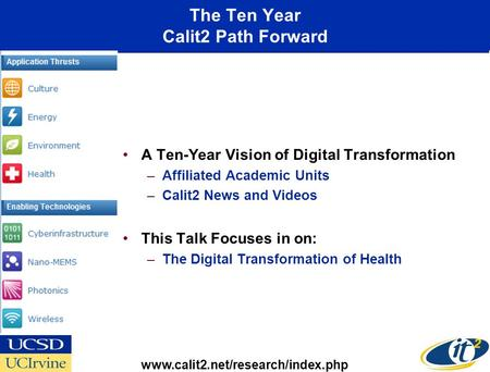 The Ten Year Calit2 Path Forward A Ten-Year Vision of Digital Transformation –Affiliated Academic Units –Calit2 News and Videos This Talk Focuses in on: