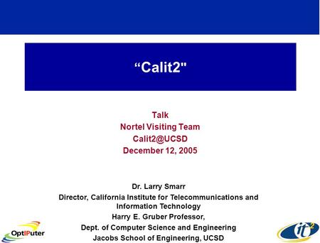 Calit2  Talk Nortel Visiting Team December 12, 2005 Dr. Larry Smarr Director, California Institute for Telecommunications and Information.