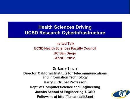 Health Sciences Driving UCSD Research Cyberinfrastructure Invited Talk UCSD Health Sciences Faculty Council UC San Diego April 3, 2012 Dr. Larry Smarr.