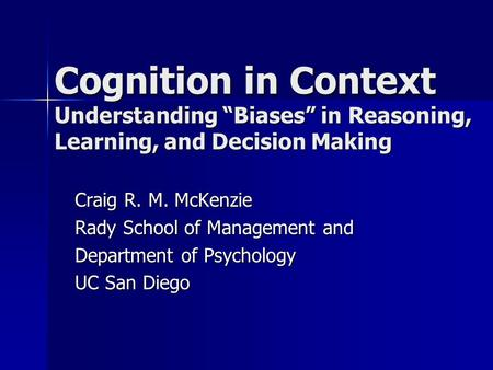 Cognition in Context Understanding Biases in Reasoning, Learning, and Decision Making Craig R. M. McKenzie Rady School of Management and Department of.