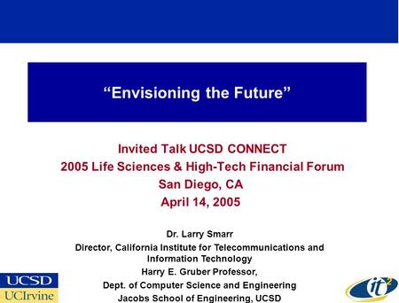 Envisioning the Future Invited Talk UCSD CONNECT 2005 Life Sciences & High-Tech Financial Forum San Diego, CA April 14, 2005 Dr. Larry Smarr Director,