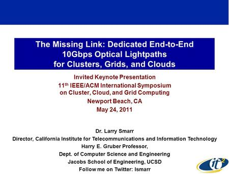 The Missing Link: Dedicated End-to-End 10Gbps Optical Lightpaths for Clusters, Grids, and Clouds Invited Keynote Presentation 11 th IEEE/ACM International.