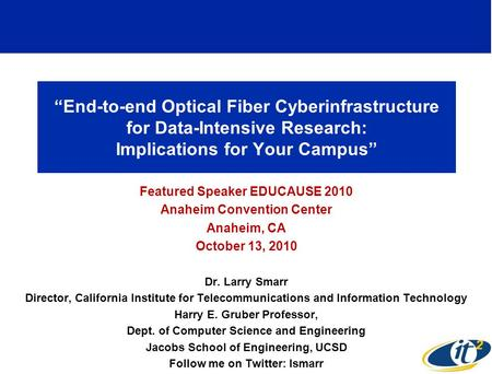 End-to-end Optical Fiber Cyberinfrastructure for Data-Intensive Research: Implications for Your Campus Featured Speaker EDUCAUSE 2010 Anaheim Convention.