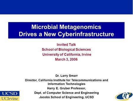 Microbial Metagenomics Drives a New Cyberinfrastructure Invited Talk School of Biological Sciences University of California, Irvine March 3, 2006 Dr. Larry.