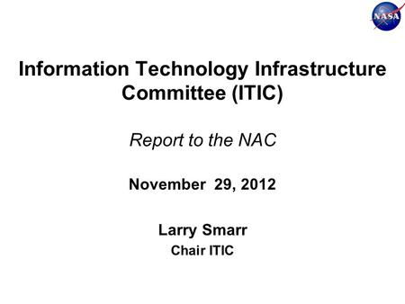 Information Technology Infrastructure Committee (ITIC) Report to the NAC November 29, 2012 Larry Smarr Chair ITIC.