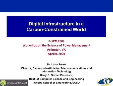 Digital Infrastructure in a Carbon-Constrained World SciPM 2009 Workshop on the Science of Power Management Arlington, VA April 9, 2009 Dr. Larry Smarr.