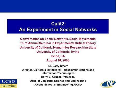 Calit2: An Experiment in Social Networks Conversation on Social Networks, Social Movements Third Annual Seminar in Experimental Critical Theory University.