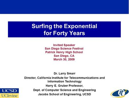Surfing the Exponential for Forty Years Invited Speaker San Diego Science Festival Patrick Henry High School San Diego, CA March 30, 2009 Dr. Larry Smarr.