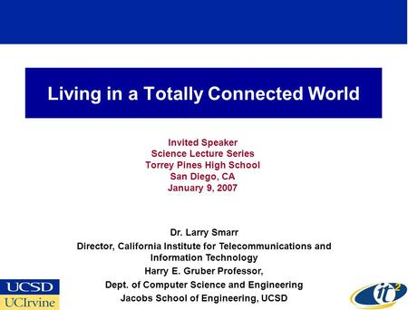 Living in a Totally Connected World Invited Speaker Science Lecture Series Torrey Pines High School San Diego, CA January 9, 2007 Dr. Larry Smarr Director,