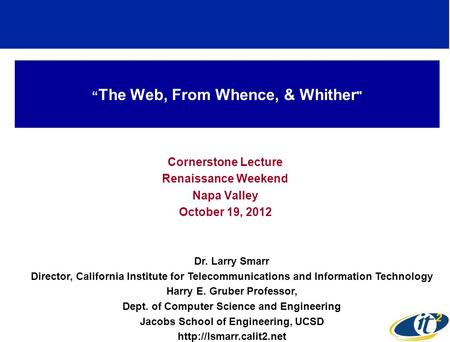 The Web, From Whence, & Whither  Cornerstone Lecture Renaissance Weekend Napa Valley October 19, 2012 Dr. Larry Smarr Director, California Institute for.