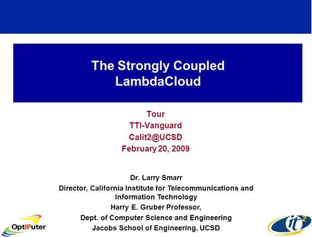 The Strongly Coupled LambdaCloud Tour TTI-Vanguard February 20, 2009 Dr. Larry Smarr Director, California Institute for Telecommunications.
