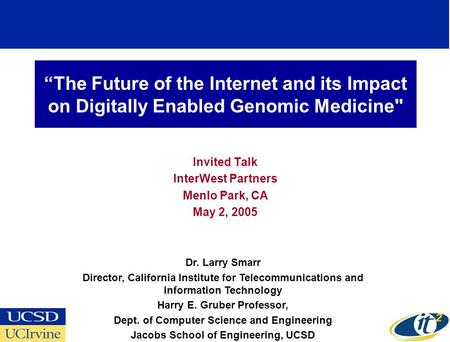 The Future of the Internet and its Impact on Digitally Enabled Genomic Medicine Invited Talk InterWest Partners Menlo Park, CA May 2, 2005 Dr. Larry Smarr.